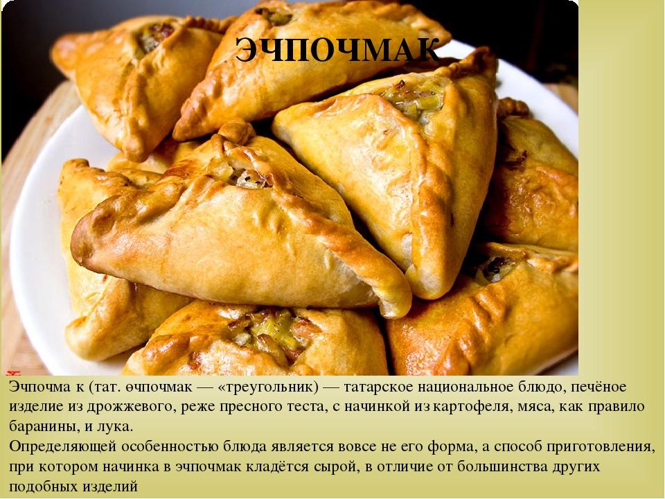 Эчпочма́к(тат.өчпочмак— «треугольник)— татарское национальное блюдо, печё...