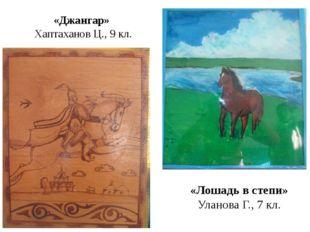 «Джангар» Хаптаханов Ц., 9 кл. «Лошадь в степи» Уланова Г., 7 кл.