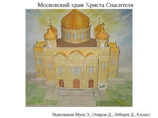 Московский храм Христа Спасителя Выполнили Муев Э., Очиров Д., Лебедев Д., 8