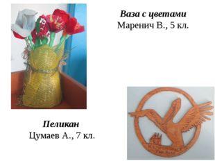 Ваза с цветами Маренич В., 5 кл. Пеликан Цумаев А., 7 кл.