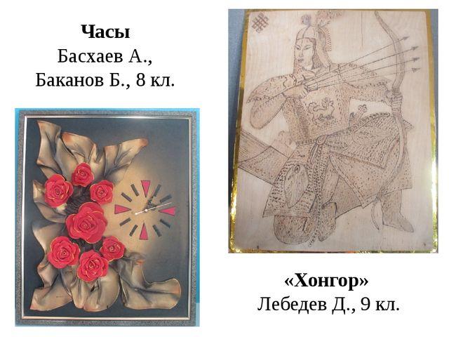 Часы Басхаев А., Баканов Б., 8 кл. «Хонгор» Лебедев Д., 9 кл.