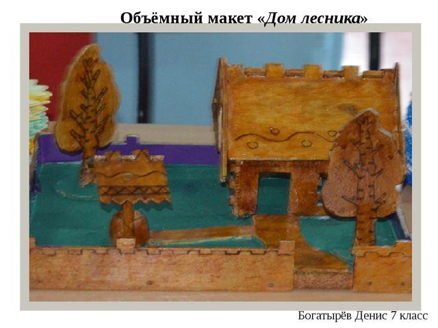 Объёмный макет «Дом лесника» Богатырёв Денис 7 класс