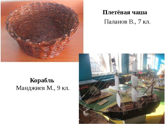Плетёная чаша Паланов В., 7 кл. Корабль Манджиев М., 9 кл.