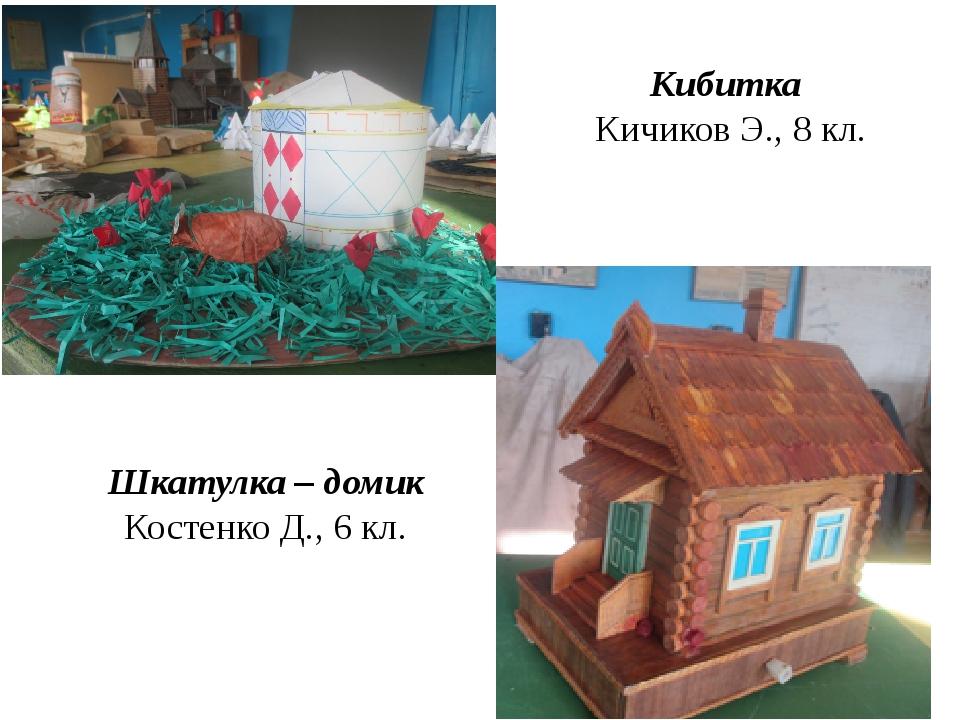 Кибитка Кичиков Э., 8 кл. Шкатулка – домик Костенко Д., 6 кл.