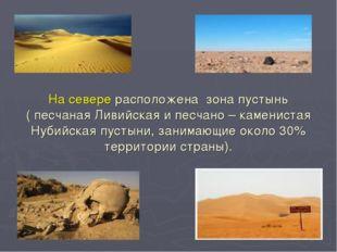 На севере расположена зона пустынь ( песчаная Ливийская и песчано – камениста