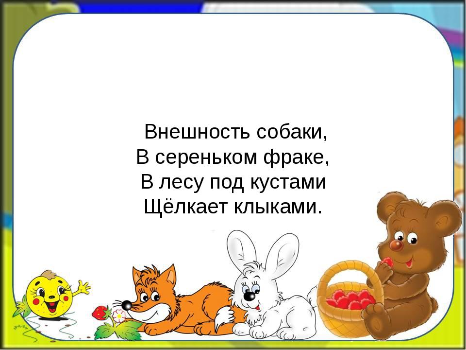 Внешность собаки, В сереньком фраке, В лесу под кустами Щёлкает клыками.