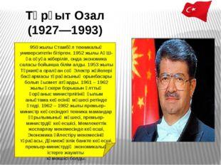 Тұрғыт Озал (1927—1993) 950 жылыСтамбұлтехникалық университетін бітірген. 1