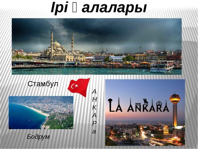 Ірі қалалары Стамбул Бодрум А Н К А Р а