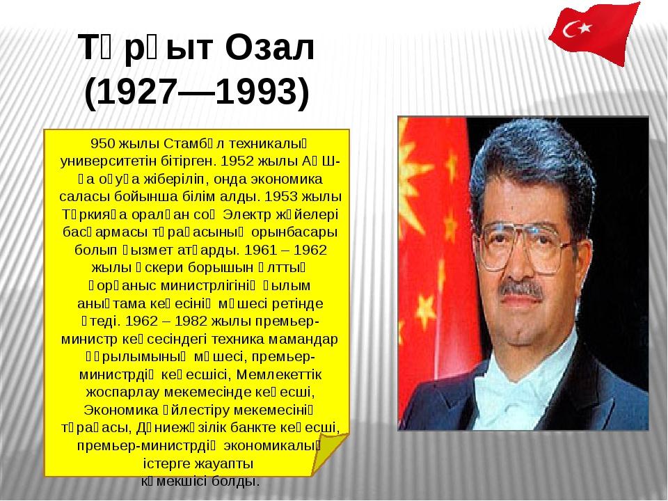 Тұрғыт Озал (1927—1993) 950 жылыСтамбұлтехникалық университетін бітірген. 1...
