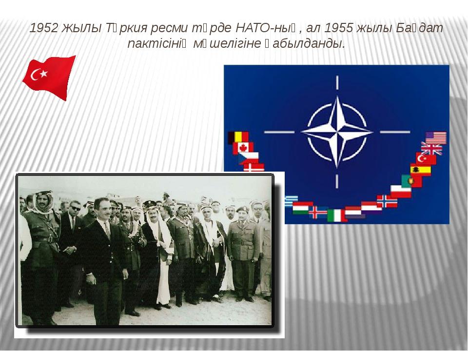 1952 ЖЫЛЫ Түркия ресми түрде НАТО-ның, ал 1955 жылы Бағдат пактісінің мүшеліг...