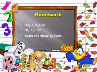 Ex. 3, 4 p. 21 Ex.5 p. 22 Learn the rhyme by heart.