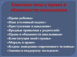 «Права ребенка» «Наш уголовный кодекс» «Преступление и наказание» «Вредные пр