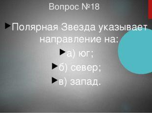 Вопрос №18 Полярная Звезда указывает направление на: а) юг; б) север; в) запа