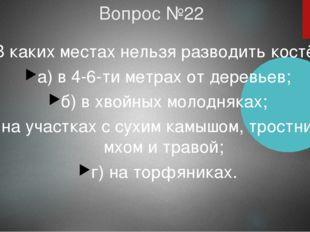 Вопрос №22 В каких местах нельзя разводить костёр? а) в 4-6-ти метрах от дере