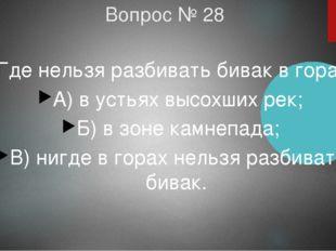 Вопрос № 28 Где нельзя разбивать бивак в горах? А) в устьях высохших рек; Б)