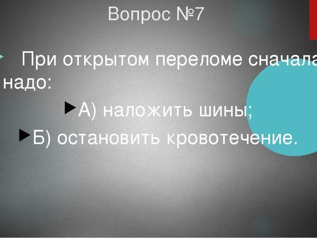 Вопрос №7 При открытом переломе сначала надо: А) наложить шины; Б) остановить...