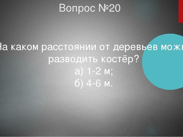 Вопрос №20 На каком расстоянии от деревьев можно разводить костёр? а) 1-2 м;...
