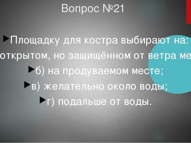 Вопрос №21 Площадку для костра выбирают на: а) открытом, но защищённом от вет...