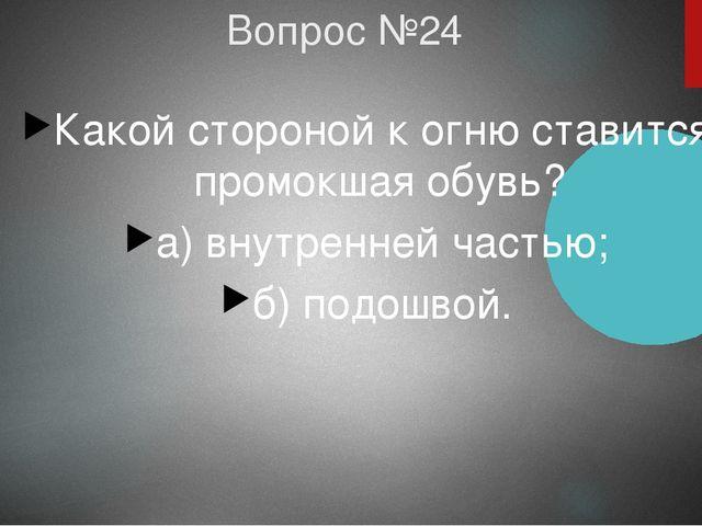Вопрос №24 Какой стороной к огню ставится промокшая обувь? а) внутренней част...