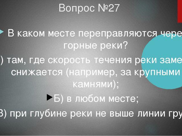 Вопрос №27 В каком месте переправляются через горные реки? А) там, где скорос...