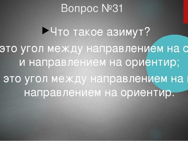 Вопрос №31 Что такое азимут? а) это угол между направлением на север и направ...