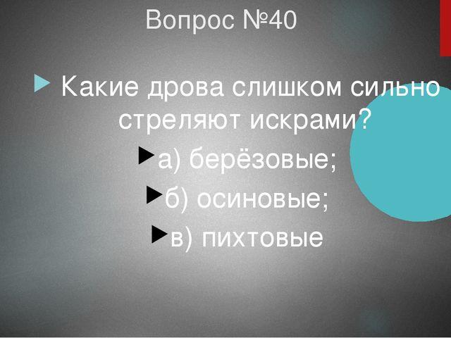 Вопрос №40 Какие дрова слишком сильно стреляют искрами? а) берёзовые; б) осин...
