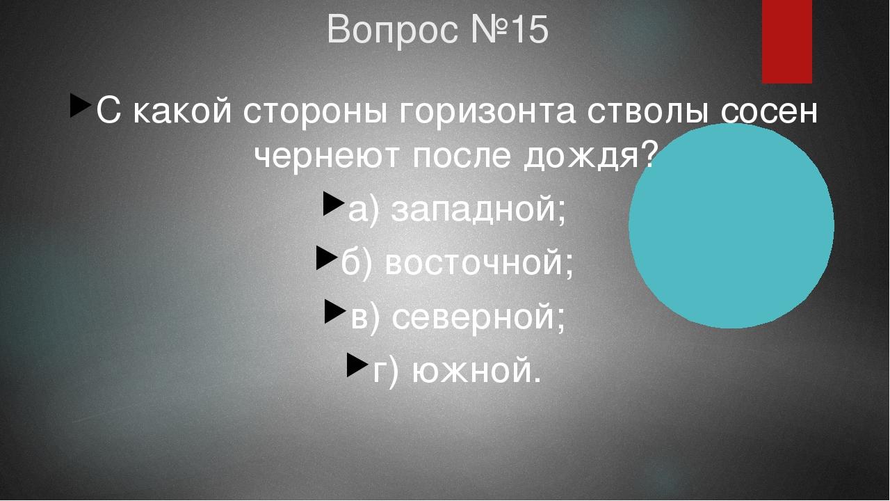 Вопрос №15 С какой стороны горизонта стволы сосен чернеют после дождя? а) зап...