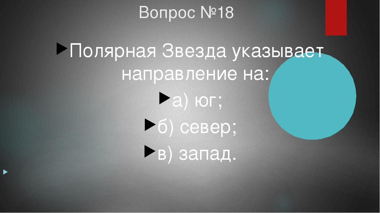Вопрос №18 Полярная Звезда указывает направление на: а) юг; б) север; в) запа...