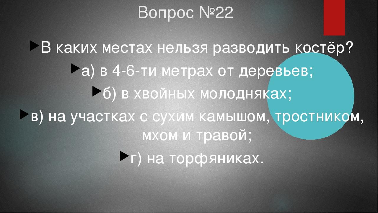 Вопрос №22 В каких местах нельзя разводить костёр? а) в 4-6-ти метрах от дере...