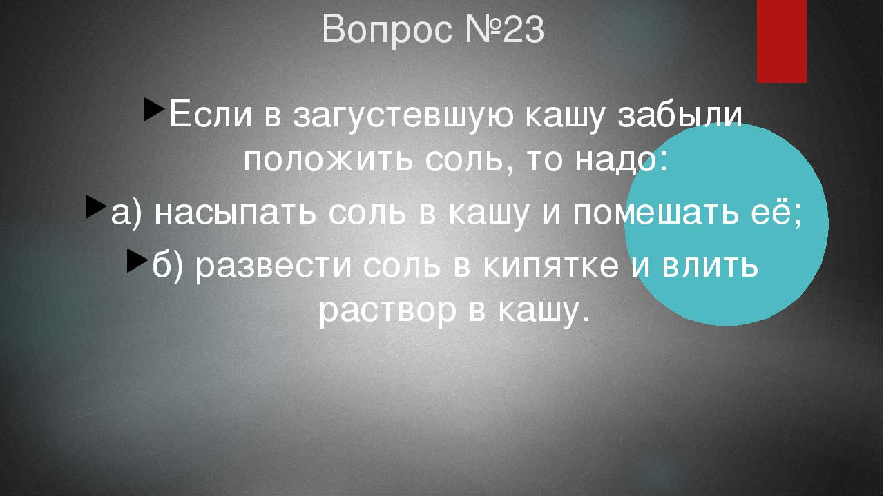 Вопрос №23 Если в загустевшую кашу забыли положить соль, то надо: а) насыпать...