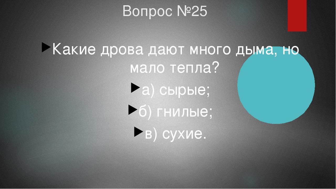 Вопрос №25 Какие дрова дают много дыма, но мало тепла? а) сырые; б) гнилые; в...