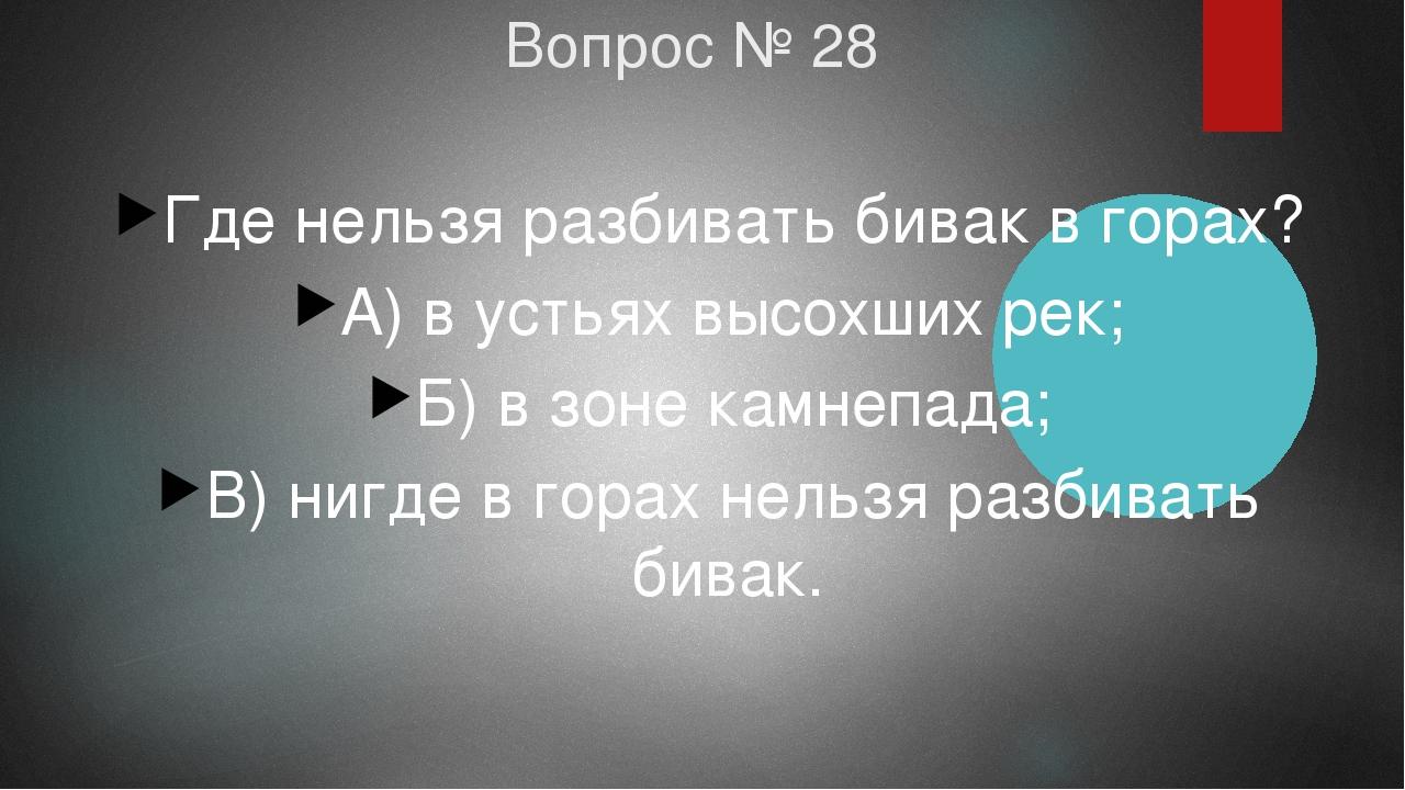 Вопрос № 28 Где нельзя разбивать бивак в горах? А) в устьях высохших рек; Б)...