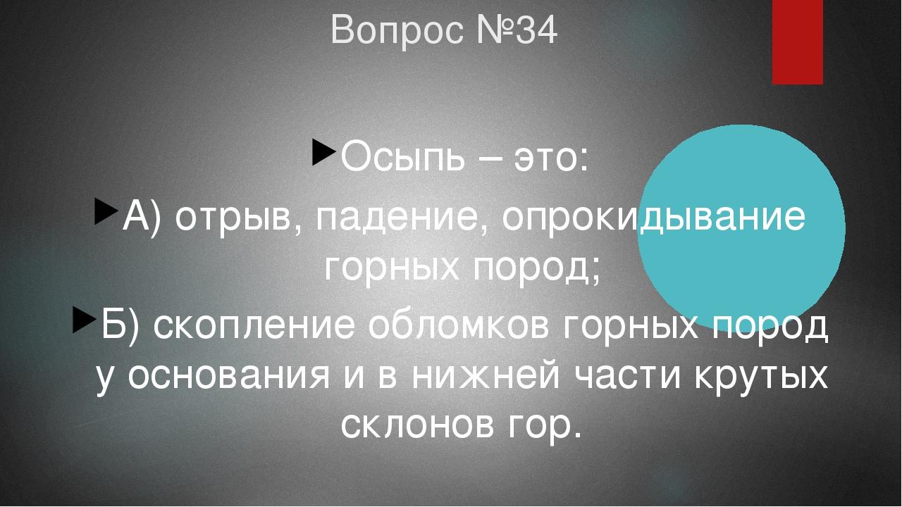 Вопрос №34 Осыпь – это: А) отрыв, падение, опрокидывание горных пород; Б) ско...