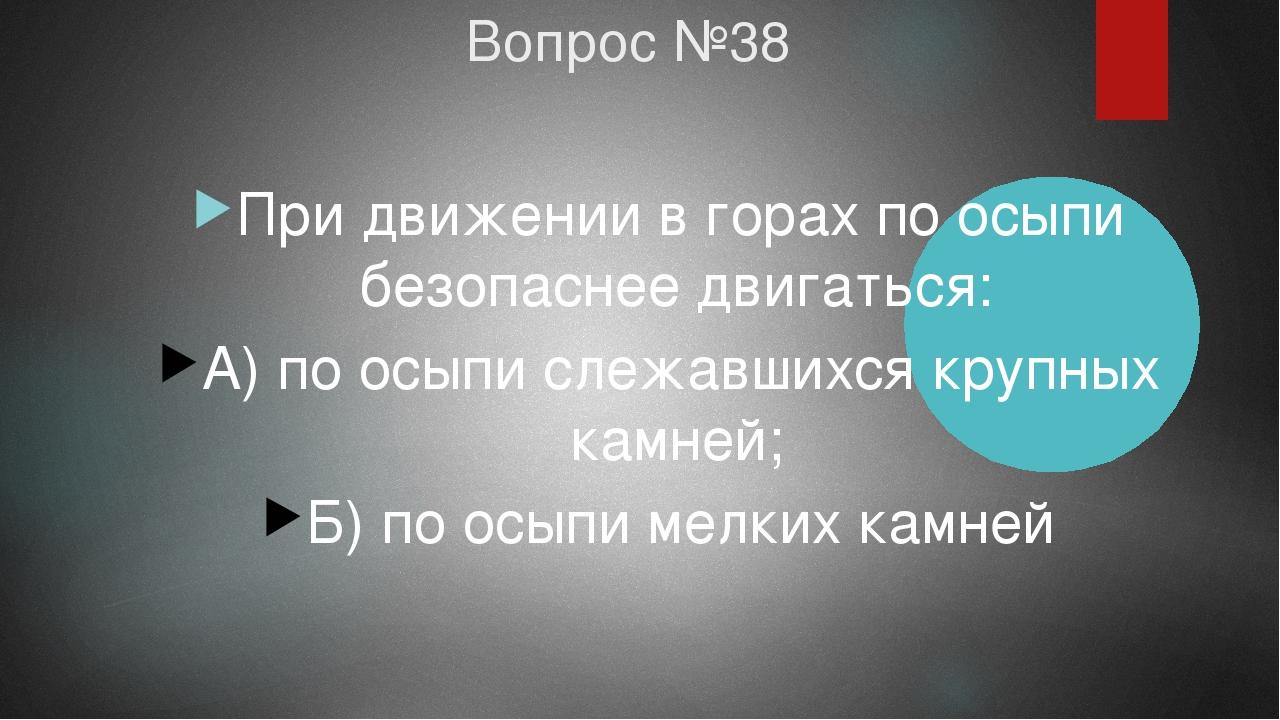 Вопрос №38 При движении в горах по осыпи безопаснее двигаться: А) по осыпи сл...