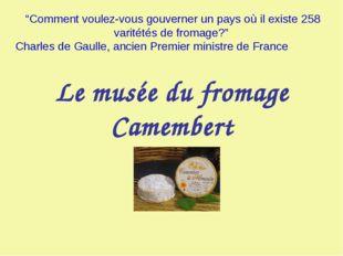 """Le musée du fromage Camembert """"Comment voulez-vous gouverner un pays où il ex"""