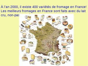 À l'an 2000, il existe 400 variétés de fromage en France! Les meilleurs from