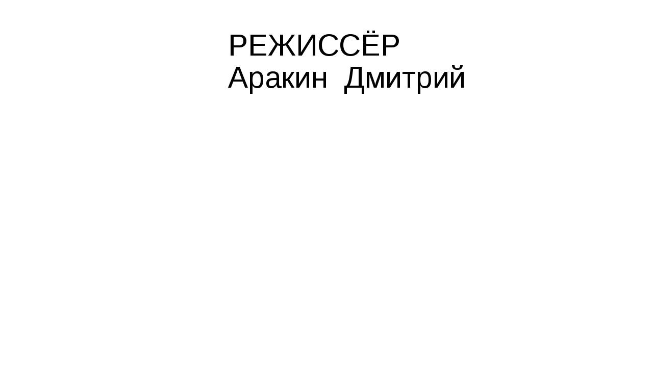 РЕЖИССЁР Аракин Дмитрий