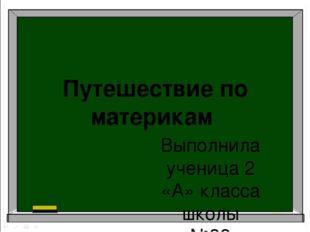Путешествие по материкам Выполнила ученица 2 «А» класса школы №32 Соловьёва Е