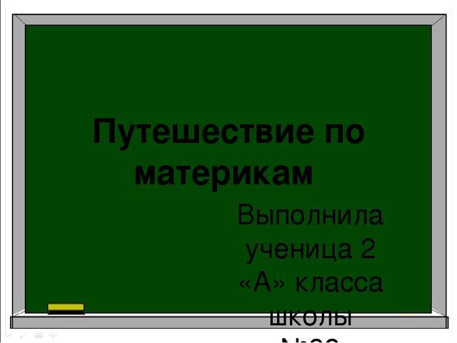 Путешествие по материкам Выполнила ученица 2 «А» класса школы №32 Соловьёва Е...