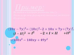 Пример: Возведем в квадрат разность 10x-7y. Воспользуемся формулой квадрата р