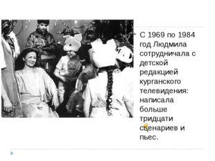 С 1969 по 1984 год Людмила сотрудничала с детской редакцией курганского теле