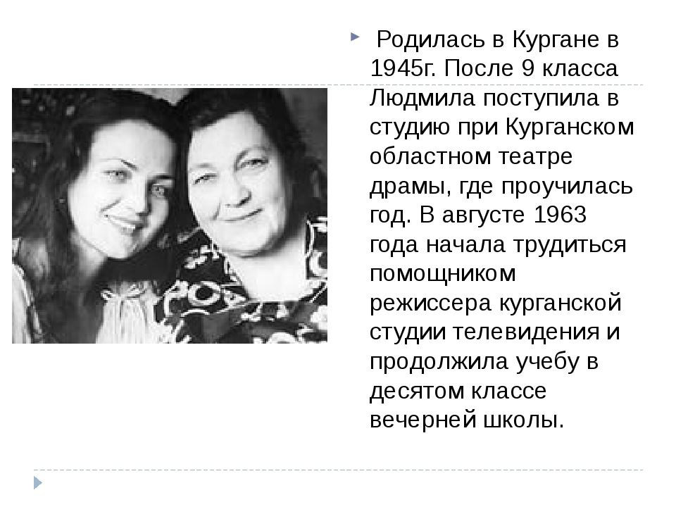 Родилась в Кургане в 1945г. После 9 класса Людмила поступила в студию при К...