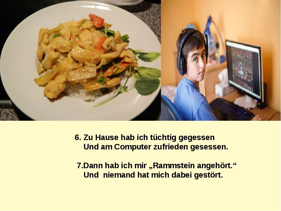 6. Zu Hause hab ich tüchtig gegessen Und am Computer zufrieden gesessen. 7.Da...