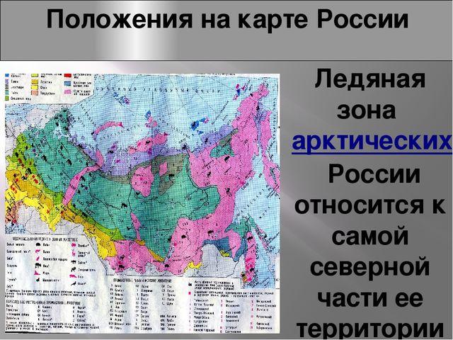 Положения на карте России Ледяная зонаарктических пустыньРоссии относится к...