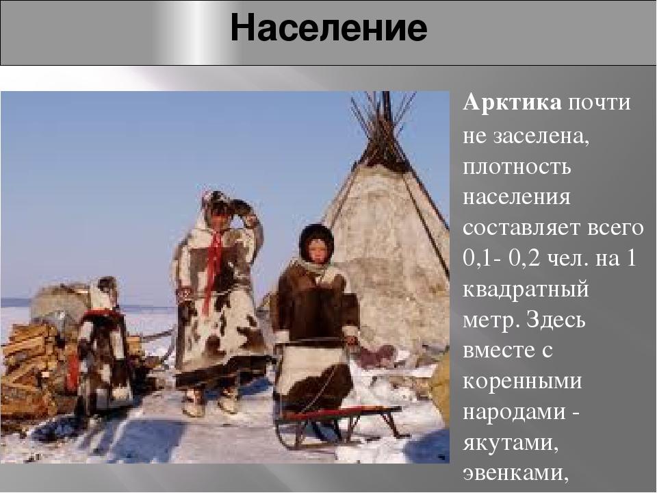 Население Арктикапочти не заселена, плотность населения составляет всего 0,1...