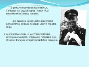 В целях увековечения памяти Ю.А. Гагарина, его родной город Гжатск был переи