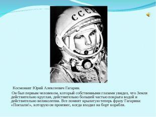 Космонавт Юрий Алексеевич Гагарин. Он был первым человеком, который собствен