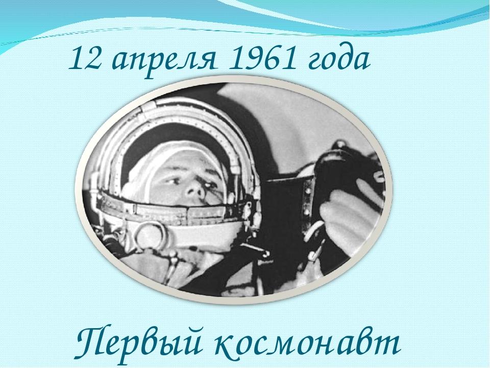 12 апреля 1961 года Первый космонавт