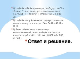 Ответ и решение. 1) Найдём объём цилиндра: V=P/g/p, где V – объём, P - вес те