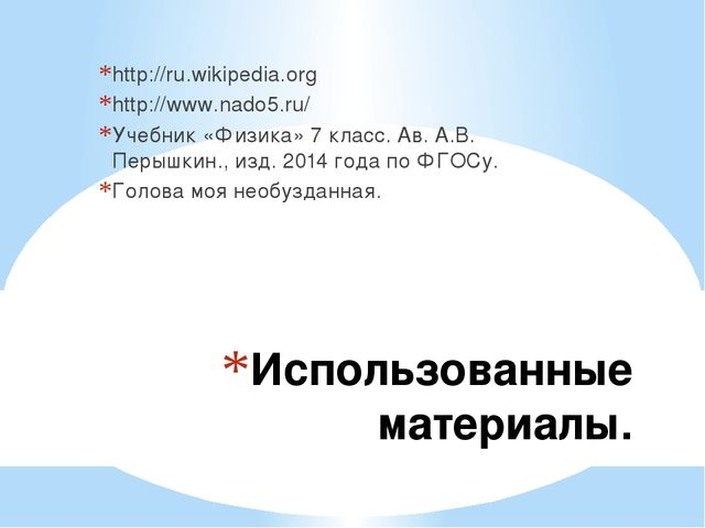 Использованные материалы. http://ru.wikipedia.org http://www.nado5.ru/ Учебни...